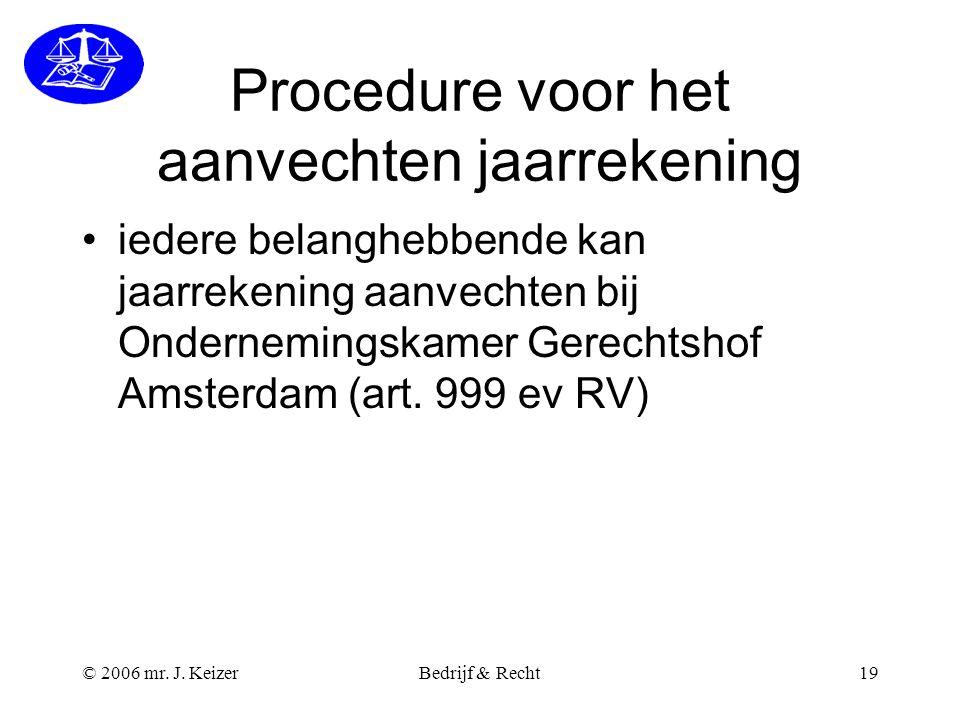 © 2006 mr. J. KeizerBedrijf & Recht19 Procedure voor het aanvechten jaarrekening iedere belanghebbende kan jaarrekening aanvechten bij Ondernemingskam