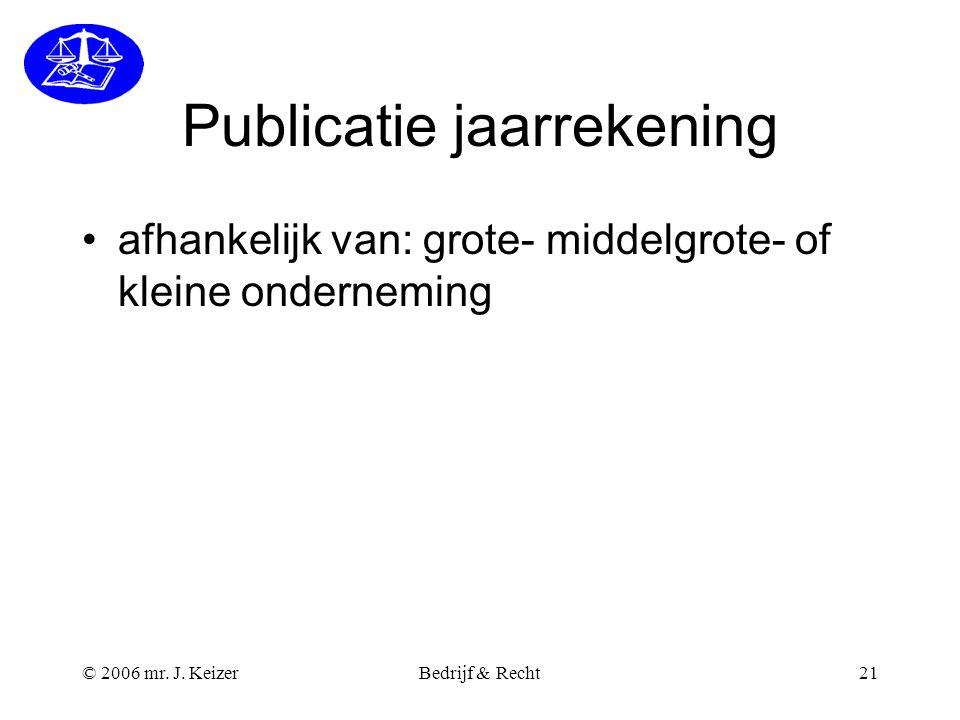 © 2006 mr. J. KeizerBedrijf & Recht21 Publicatie jaarrekening afhankelijk van: grote- middelgrote- of kleine onderneming