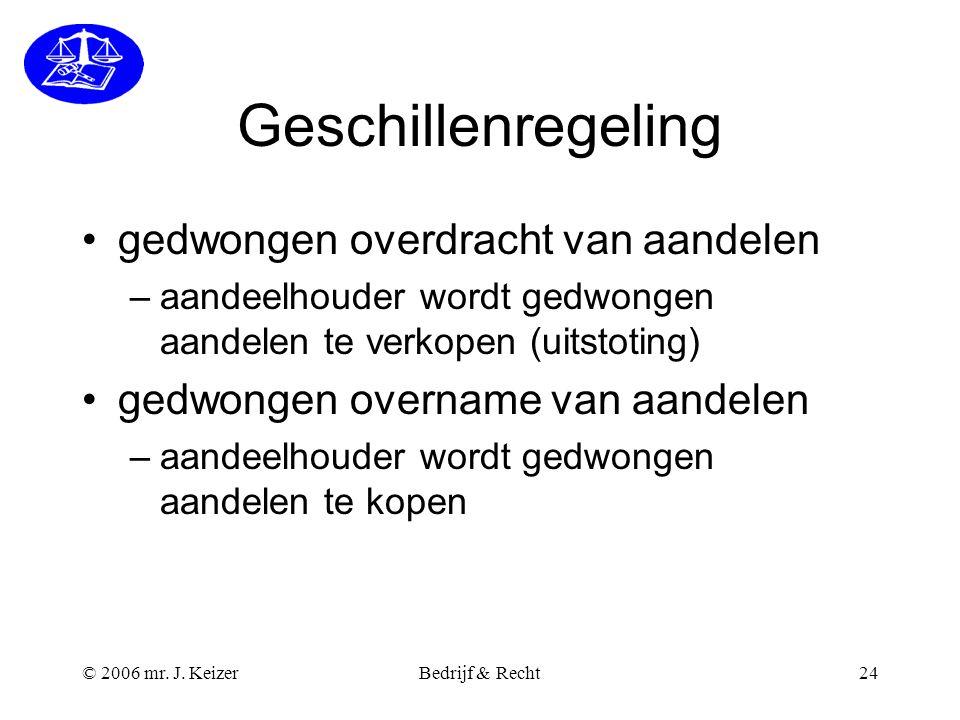 © 2006 mr. J. KeizerBedrijf & Recht24 Geschillenregeling gedwongen overdracht van aandelen –aandeelhouder wordt gedwongen aandelen te verkopen (uitsto