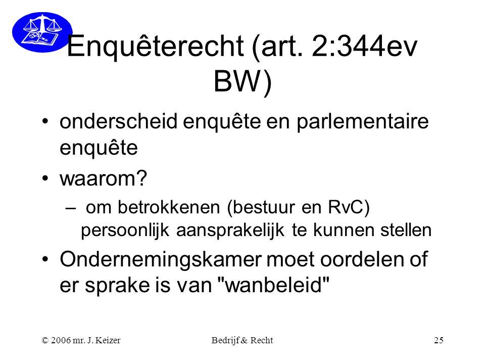 © 2006 mr. J. KeizerBedrijf & Recht25 Enquêterecht (art. 2:344ev BW) onderscheid enquête en parlementaire enquête waarom? – om betrokkenen (bestuur en