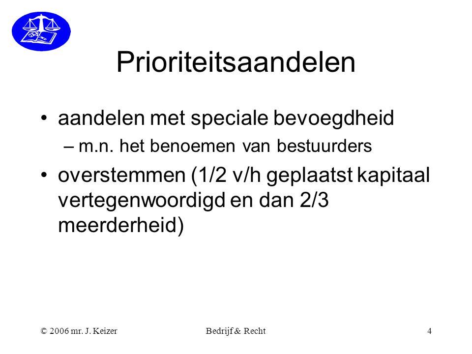 © 2006 mr. J. KeizerBedrijf & Recht4 Prioriteitsaandelen aandelen met speciale bevoegdheid –m.n. het benoemen van bestuurders overstemmen (1/2 v/h gep