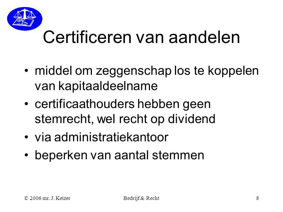 © 2006 mr. J. KeizerBedrijf & Recht8 Certificeren van aandelen middel om zeggenschap los te koppelen van kapitaaldeelname certificaathouders hebben ge