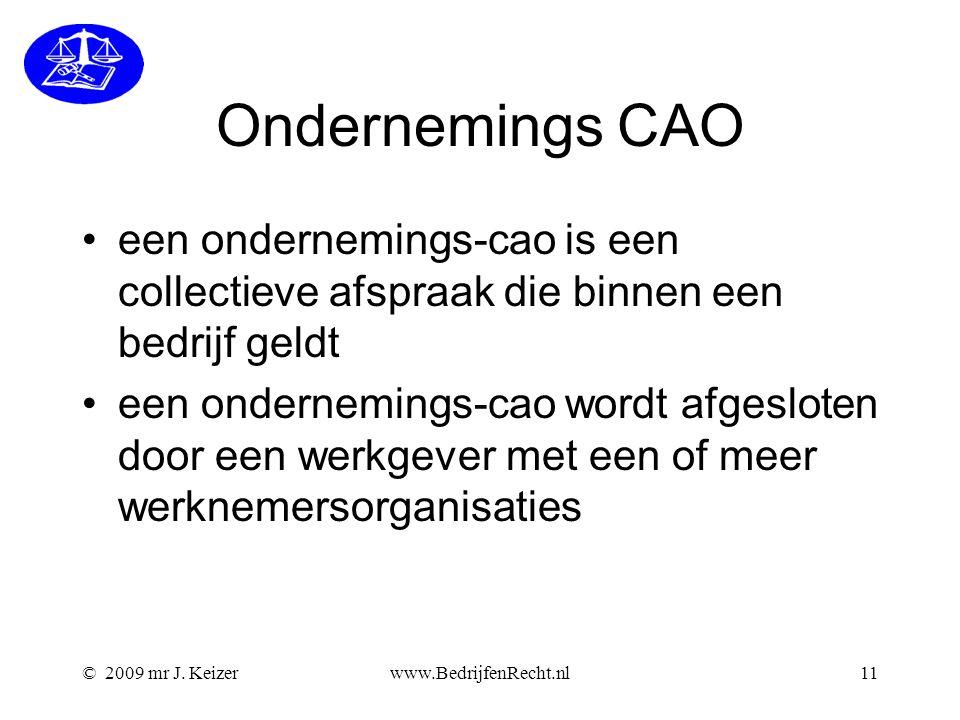 © 2009 mr J. Keizerwww.BedrijfenRecht.nl11 Ondernemings CAO een ondernemings-cao is een collectieve afspraak die binnen een bedrijf geldt een ondernem