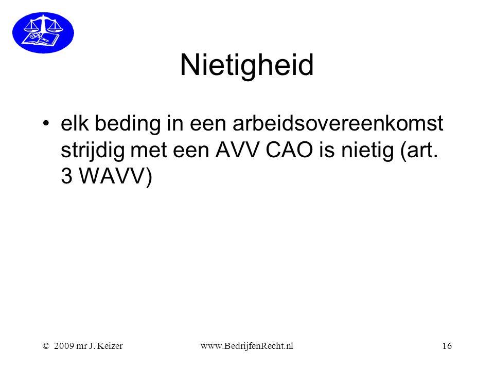 © 2009 mr J. Keizerwww.BedrijfenRecht.nl16 Nietigheid elk beding in een arbeidsovereenkomst strijdig met een AVV CAO is nietig (art. 3 WAVV)