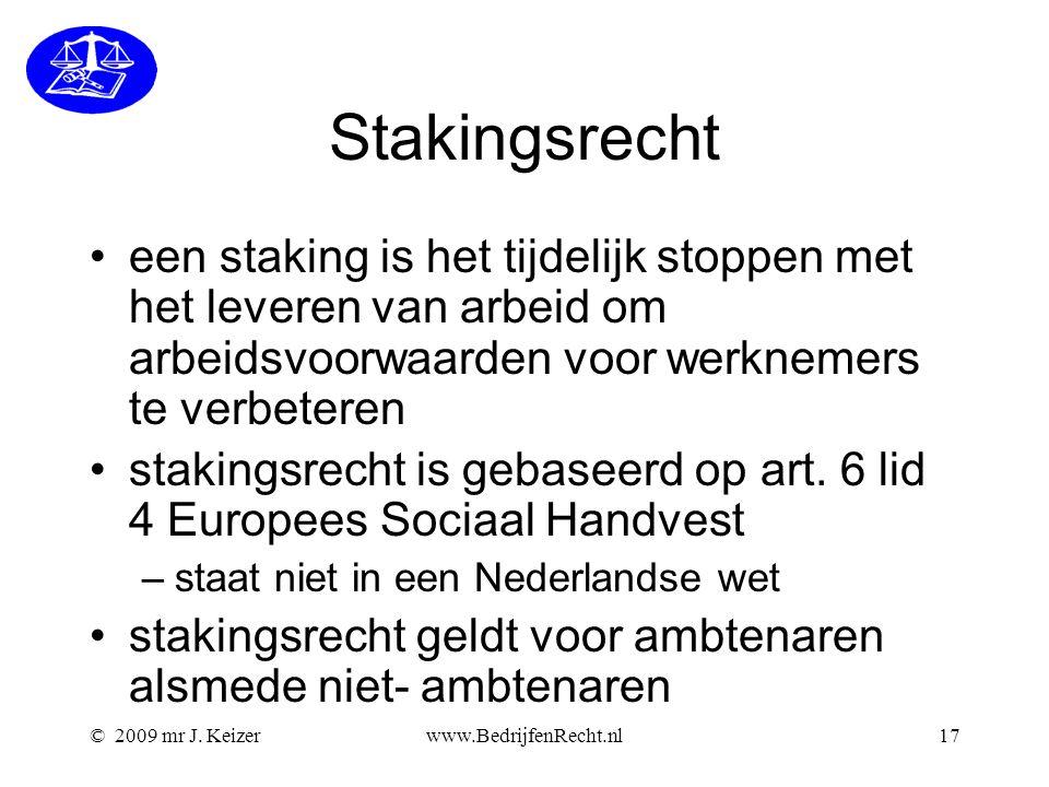 © 2009 mr J. Keizerwww.BedrijfenRecht.nl17 Stakingsrecht een staking is het tijdelijk stoppen met het leveren van arbeid om arbeidsvoorwaarden voor we