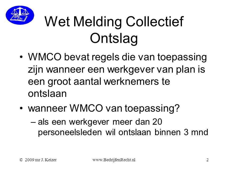 © 2009 mr J. Keizerwww.BedrijfenRecht.nl2 Wet Melding Collectief Ontslag WMCO bevat regels die van toepassing zijn wanneer een werkgever van plan is e