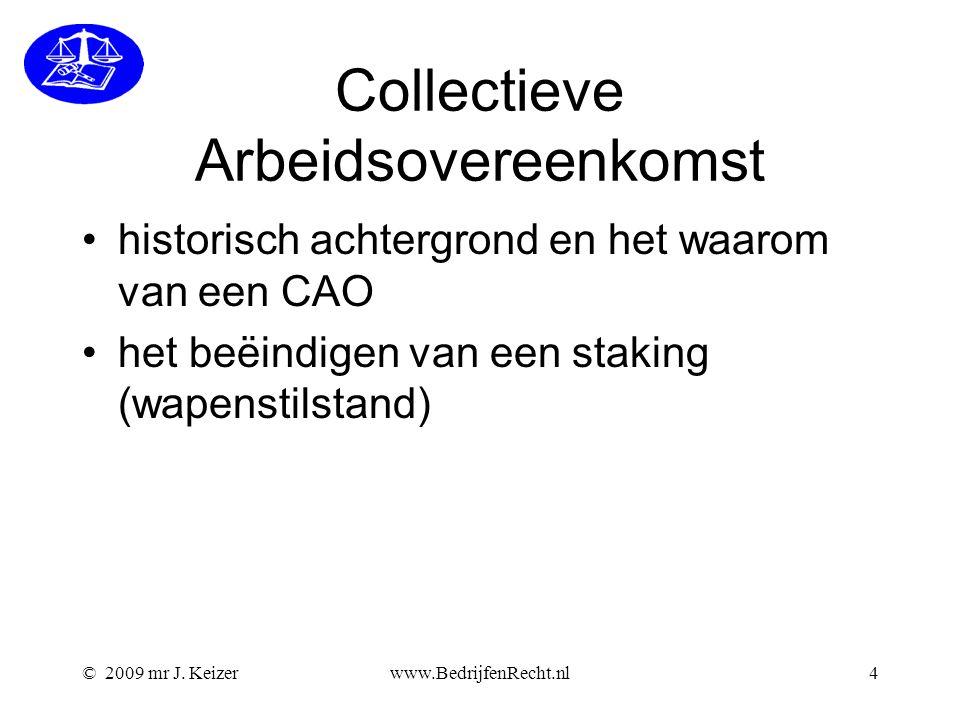 © 2009 mr J. Keizerwww.BedrijfenRecht.nl4 Collectieve Arbeidsovereenkomst historisch achtergrond en het waarom van een CAO het beëindigen van een stak