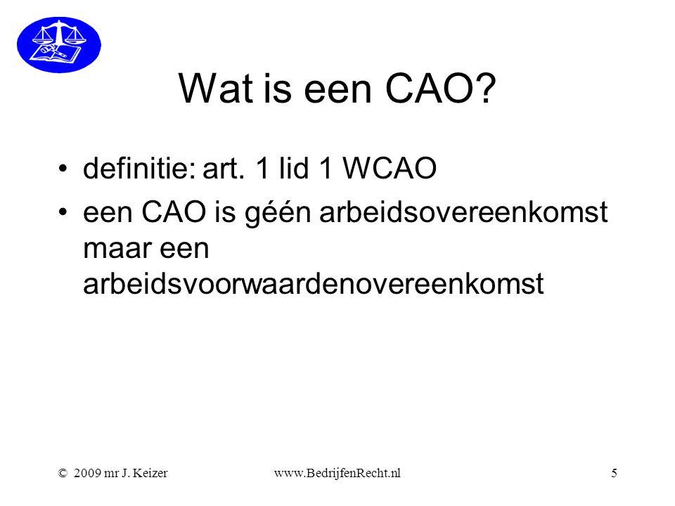 © 2009 mr J. Keizerwww.BedrijfenRecht.nl5 Wat is een CAO? definitie: art. 1 lid 1 WCAO een CAO is géén arbeidsovereenkomst maar een arbeidsvoorwaarden