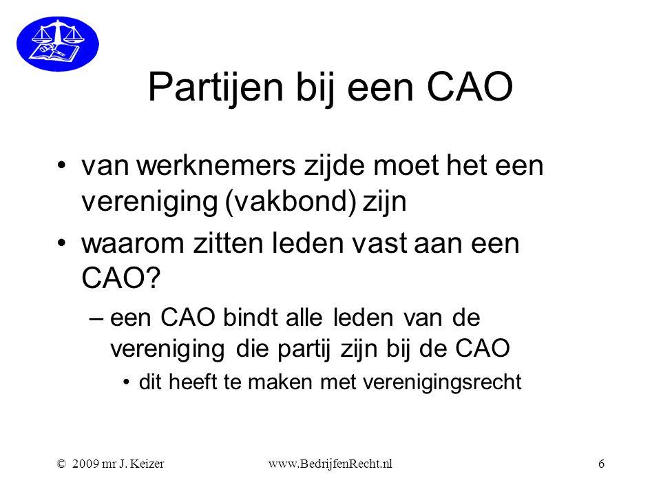 © 2009 mr J. Keizerwww.BedrijfenRecht.nl6 Partijen bij een CAO van werknemers zijde moet het een vereniging (vakbond) zijn waarom zitten leden vast aa