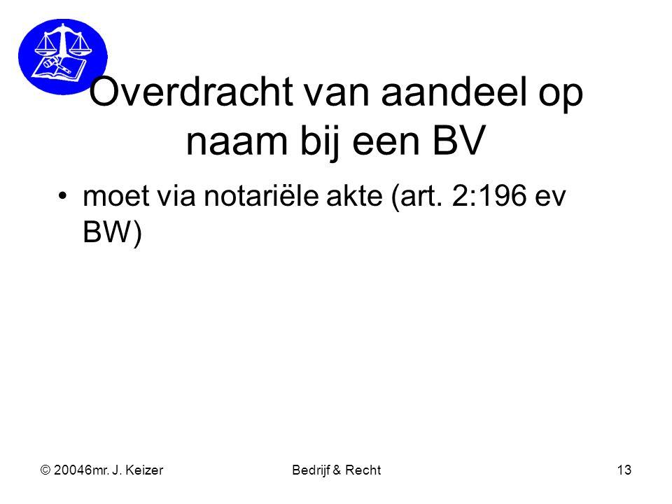 © 20046mr. J. KeizerBedrijf & Recht13 Overdracht van aandeel op naam bij een BV moet via notariële akte (art. 2:196 ev BW)