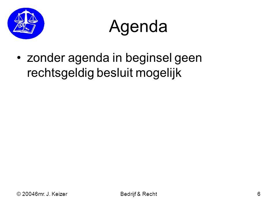 © 20046mr. J. KeizerBedrijf & Recht6 Agenda zonder agenda in beginsel geen rechtsgeldig besluit mogelijk