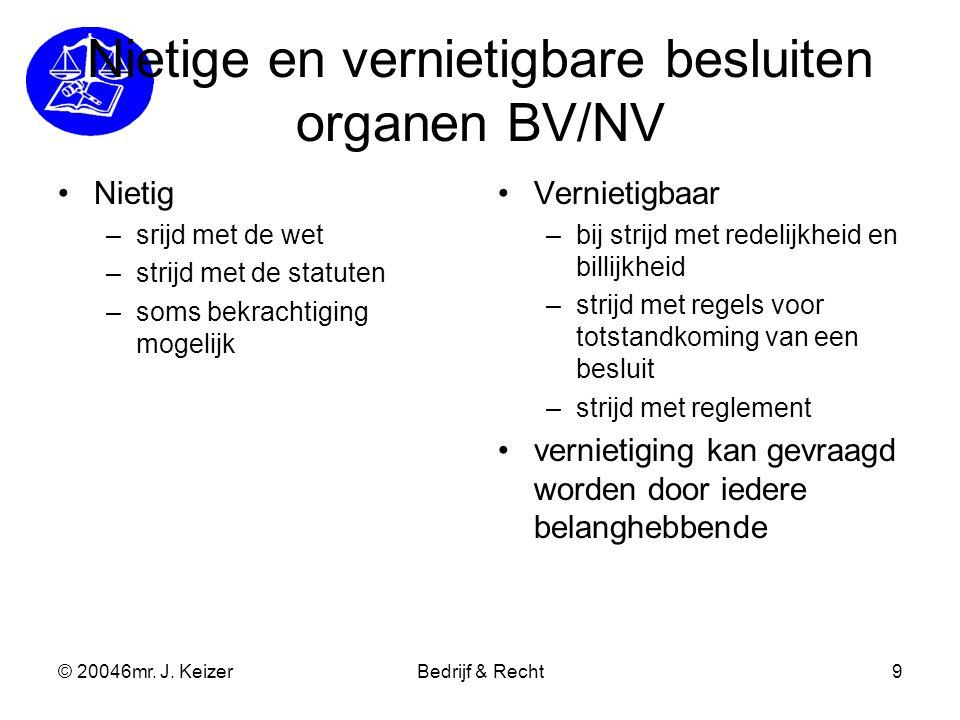 © 20046mr. J. KeizerBedrijf & Recht9 Nietige en vernietigbare besluiten organen BV/NV Nietig –srijd met de wet –strijd met de statuten –soms bekrachti