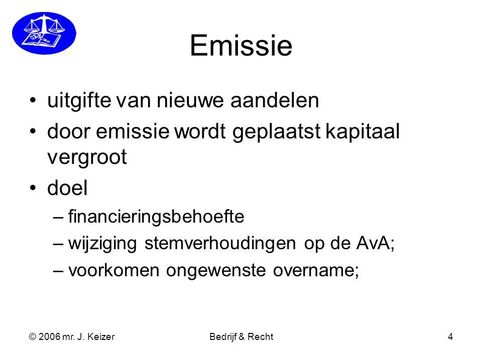 © 2006 mr. J. KeizerBedrijf & Recht4 Emissie uitgifte van nieuwe aandelen door emissie wordt geplaatst kapitaal vergroot doel –financieringsbehoefte –
