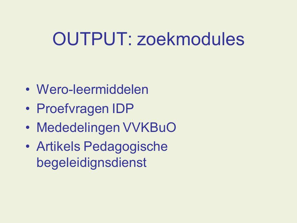 OUTPUT: zoekmodules Wero-leermiddelen Proefvragen IDP Mededelingen VVKBuO Artikels Pedagogische begeleidignsdienst