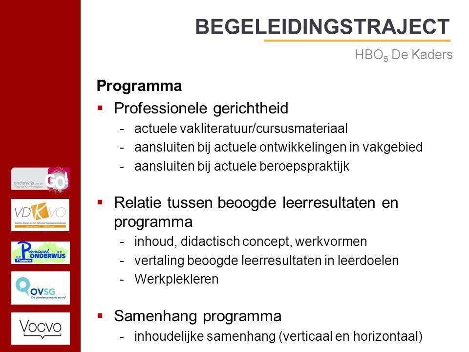 17/09/2014 Programma  Professionele gerichtheid -actuele vakliteratuur/cursusmateriaal -aansluiten bij actuele ontwikkelingen in vakgebied -aansluiten bij actuele beroepspraktijk  Relatie tussen beoogde leerresultaten en programma -inhoud, didactisch concept, werkvormen -vertaling beoogde leerresultaten in leerdoelen -Werkplekleren  Samenhang programma -inhoudelijke samenhang (verticaal en horizontaal) BEGELEIDINGSTRAJECT HBO 5 De Kaders