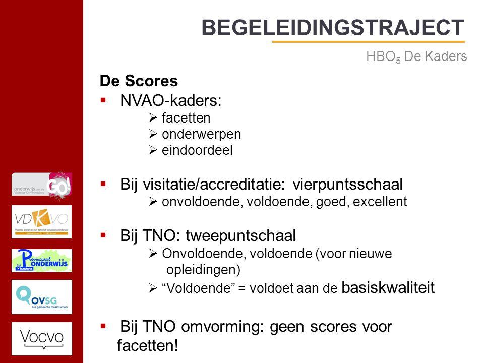 17/09/2014 BEGELEIDINGSTRAJECT HBO 5 De Kaders De Scores  NVAO-kaders:  facetten  onderwerpen  eindoordeel  Bij visitatie/accreditatie: vierpuntsschaal  onvoldoende, voldoende, goed, excellent  Bij TNO: tweepuntschaal  Onvoldoende, voldoende (voor nieuwe opleidingen)  Voldoende = voldoet aan de basiskwaliteit  Bij TNO omvorming: geen scores voor facetten!