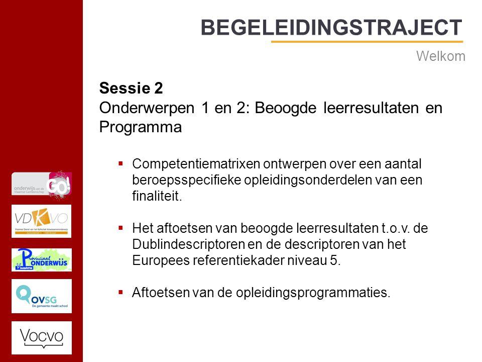 17/09/2014 BEGELEIDINGSTRAJECT Welkom Sessie 2 Onderwerpen 1 en 2: Beoogde leerresultaten en Programma  Competentiematrixen ontwerpen over een aantal beroepsspecifieke opleidingsonderdelen van een finaliteit.