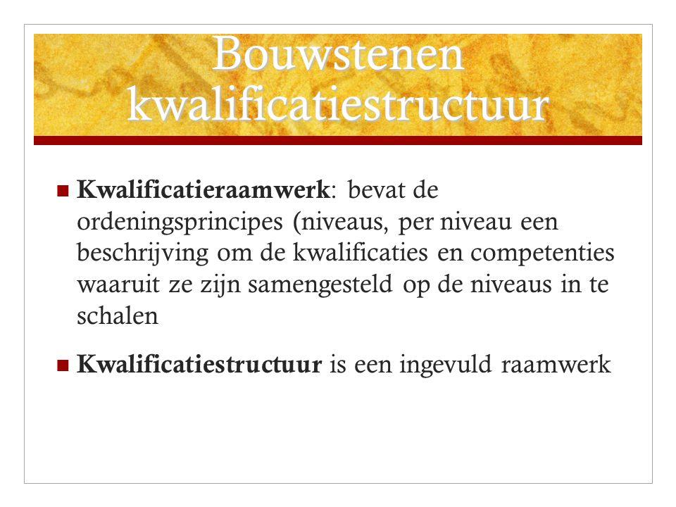 Bouwstenen kwalificatiestructuur Kwalificatieraamwerk : bevat de ordeningsprincipes (niveaus, per niveau een beschrijving om de kwalificaties en competenties waaruit ze zijn samengesteld op de niveaus in te schalen Kwalificatiestructuur is een ingevuld raamwerk