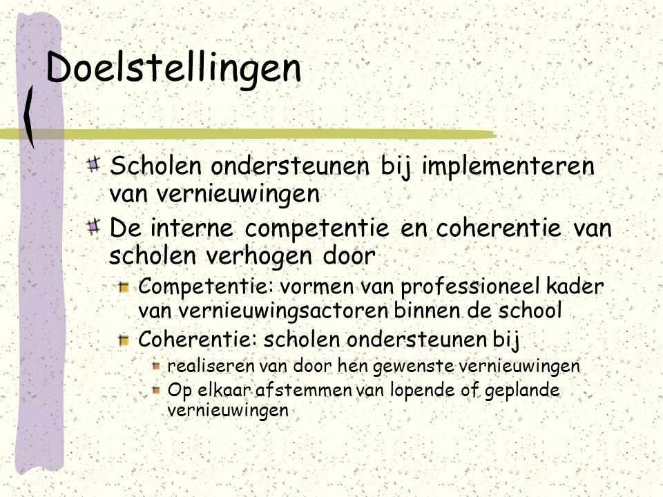 Doelstellingen Scholen ondersteunen bij implementeren van vernieuwingen De interne competentie en coherentie van scholen verhogen door Competentie: vormen van professioneel kader van vernieuwingsactoren binnen de school Coherentie: scholen ondersteunen bij realiseren van door hen gewenste vernieuwingen Op elkaar afstemmen van lopende of geplande vernieuwingen