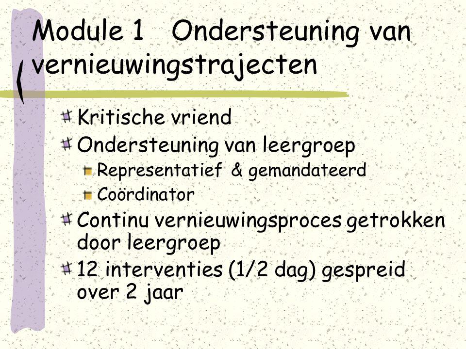 Module 1 Ondersteuning van vernieuwingstrajecten Kritische vriend Ondersteuning van leergroep Representatief & gemandateerd Coördinator Continu vernieuwingsproces getrokken door leergroep 12 interventies (1/2 dag) gespreid over 2 jaar