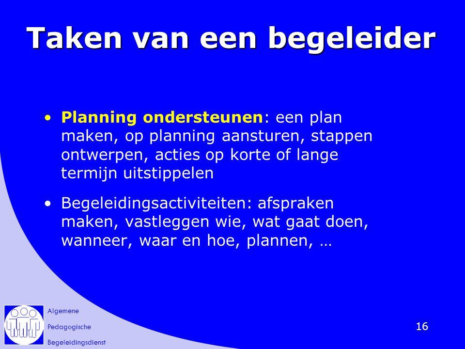 Algemene Pedagogische Begeleidingsdienst 16 Taken van een begeleider Planning ondersteunen: een plan maken, op planning aansturen, stappen ontwerpen,