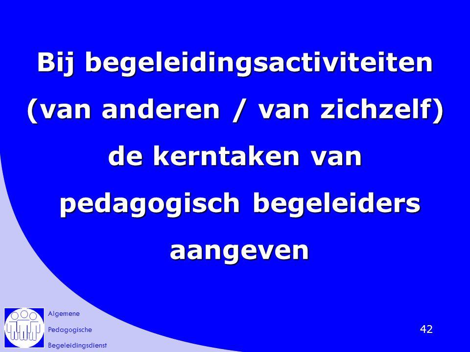 Algemene Pedagogische Begeleidingsdienst 42 Bij begeleidingsactiviteiten (van anderen / van zichzelf) de kerntaken van pedagogisch begeleiders pedagog