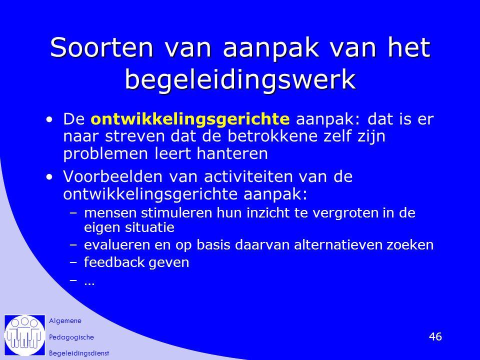 Algemene Pedagogische Begeleidingsdienst 46 Soorten van aanpak van het begeleidingswerk De ontwikkelingsgerichte aanpak: dat is er naar streven dat de