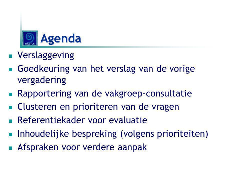 Agenda Verslaggeving Goedkeuring van het verslag van de vorige vergadering Rapportering van de vakgroep-consultatie Clusteren en prioriteren van de vragen Referentiekader voor evaluatie Inhoudelijke bespreking (volgens prioriteiten) Afspraken voor verdere aanpak