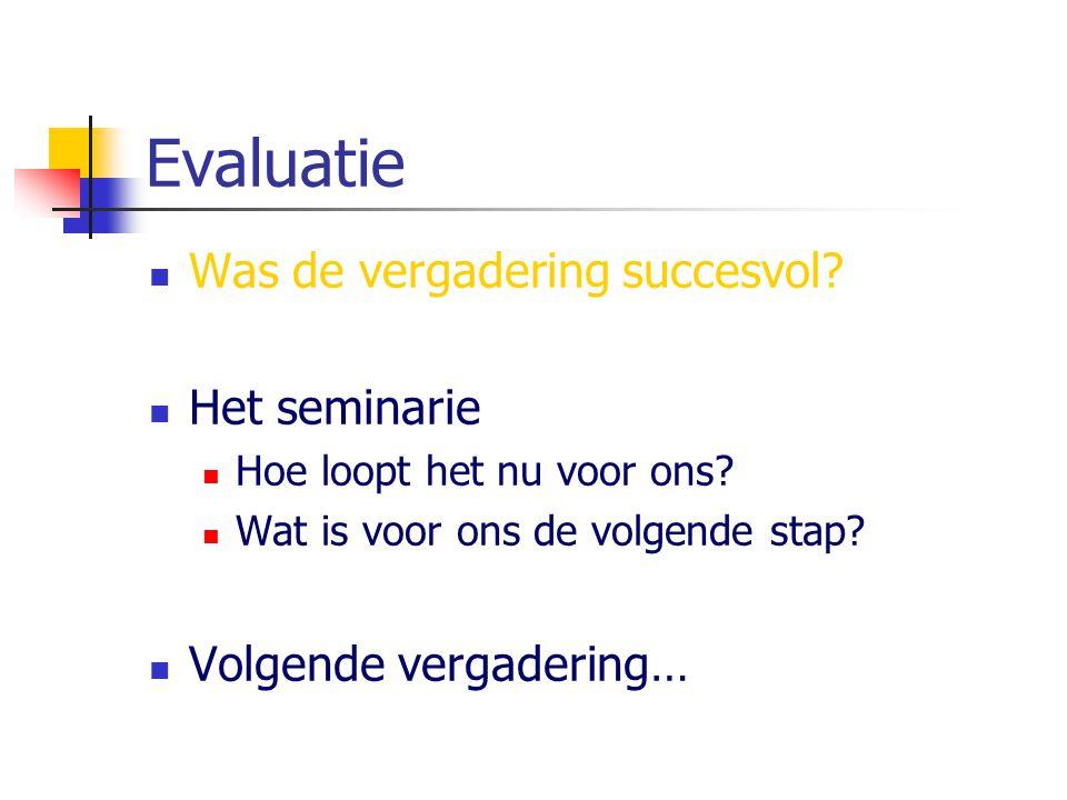 Evaluatie Was de vergadering succesvol? Het seminarie Hoe loopt het nu voor ons? Wat is voor ons de volgende stap? Volgende vergadering…