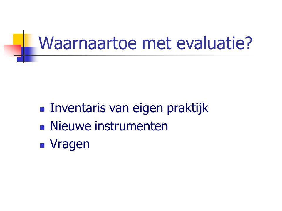 Waarnaartoe met evaluatie? Inventaris van eigen praktijk Nieuwe instrumenten Vragen