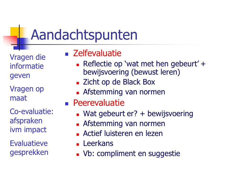 Aandachtspunten Zelfevaluatie Reflectie op 'wat met hen gebeurt' + bewijsvoering (bewust leren) Zicht op de Black Box Afstemming van normen Peerevaluatie Wat gebeurt er.