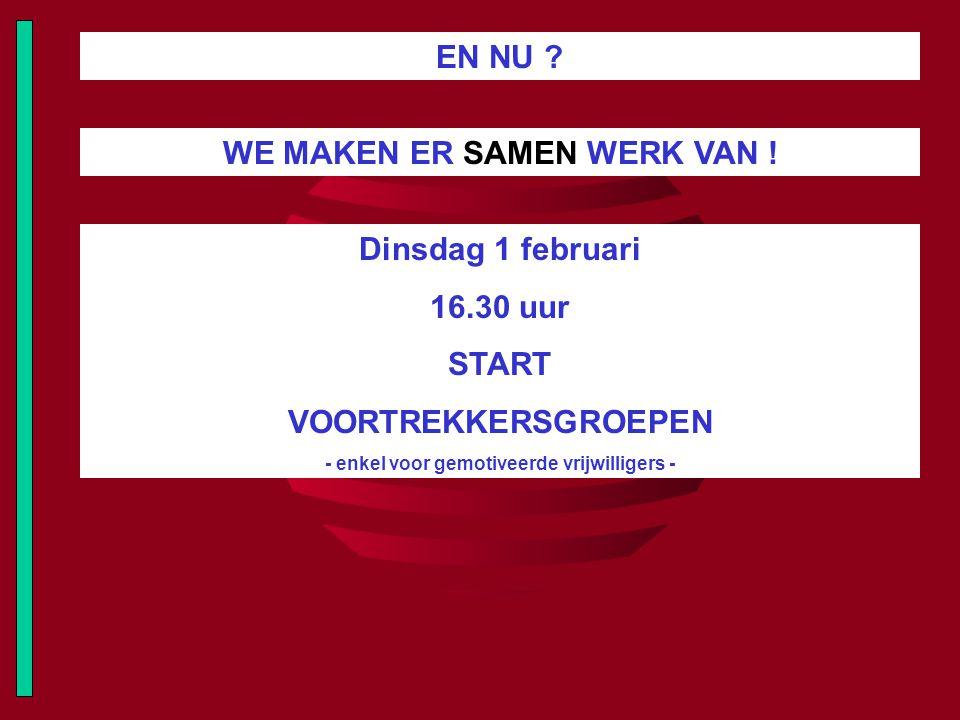 EN NU ? WE MAKEN ER SAMEN WERK VAN ! Dinsdag 1 februari 16.30 uur START VOORTREKKERSGROEPEN - enkel voor gemotiveerde vrijwilligers -