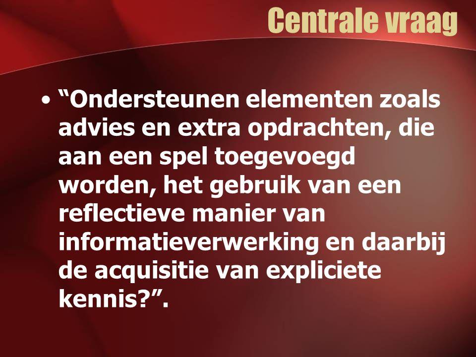 Centrale vraag Ondersteunen elementen zoals advies en extra opdrachten, die aan een spel toegevoegd worden, het gebruik van een reflectieve manier van informatieverwerking en daarbij de acquisitie van expliciete kennis .