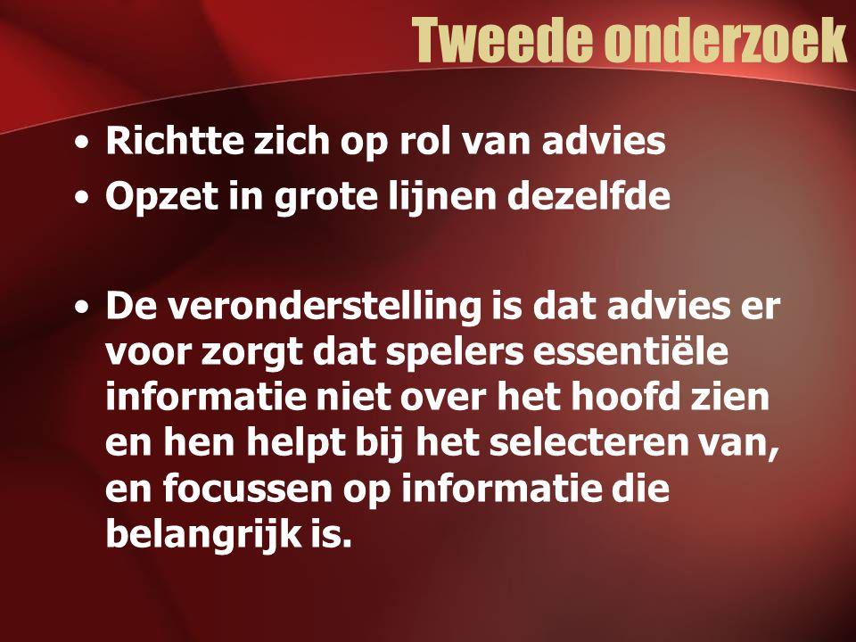 Tweede onderzoek Richtte zich op rol van advies Opzet in grote lijnen dezelfde De veronderstelling is dat advies er voor zorgt dat spelers essentiële informatie niet over het hoofd zien en hen helpt bij het selecteren van, en focussen op informatie die belangrijk is.