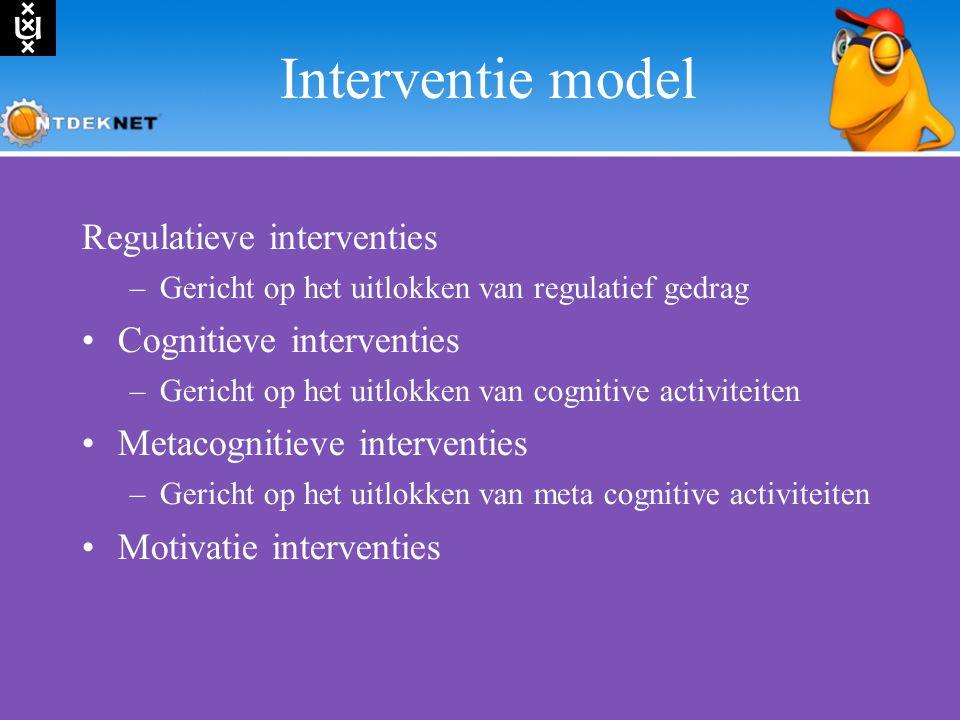 Interventie model Regulatieve interventies –Gericht op het uitlokken van regulatief gedrag Cognitieve interventies –Gericht op het uitlokken van cognitive activiteiten Metacognitieve interventies –Gericht op het uitlokken van meta cognitive activiteiten Motivatie interventies