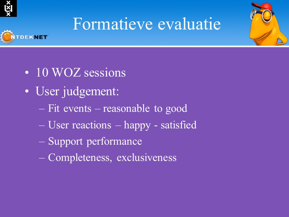 Formatieve evaluatie 10 WOZ sessions User judgement: –Fit events – reasonable to good –User reactions – happy - satisfied –Support performance –Completeness, exclusiveness