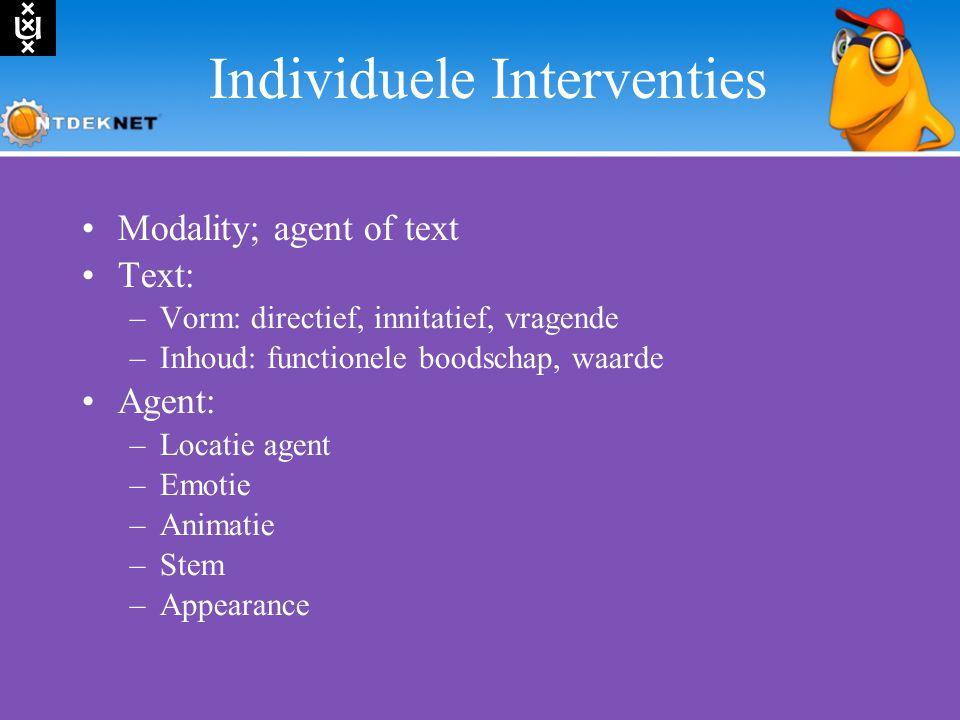 Individuele Interventies Modality; agent of text Text: –Vorm: directief, innitatief, vragende –Inhoud: functionele boodschap, waarde Agent: –Locatie agent –Emotie –Animatie –Stem –Appearance