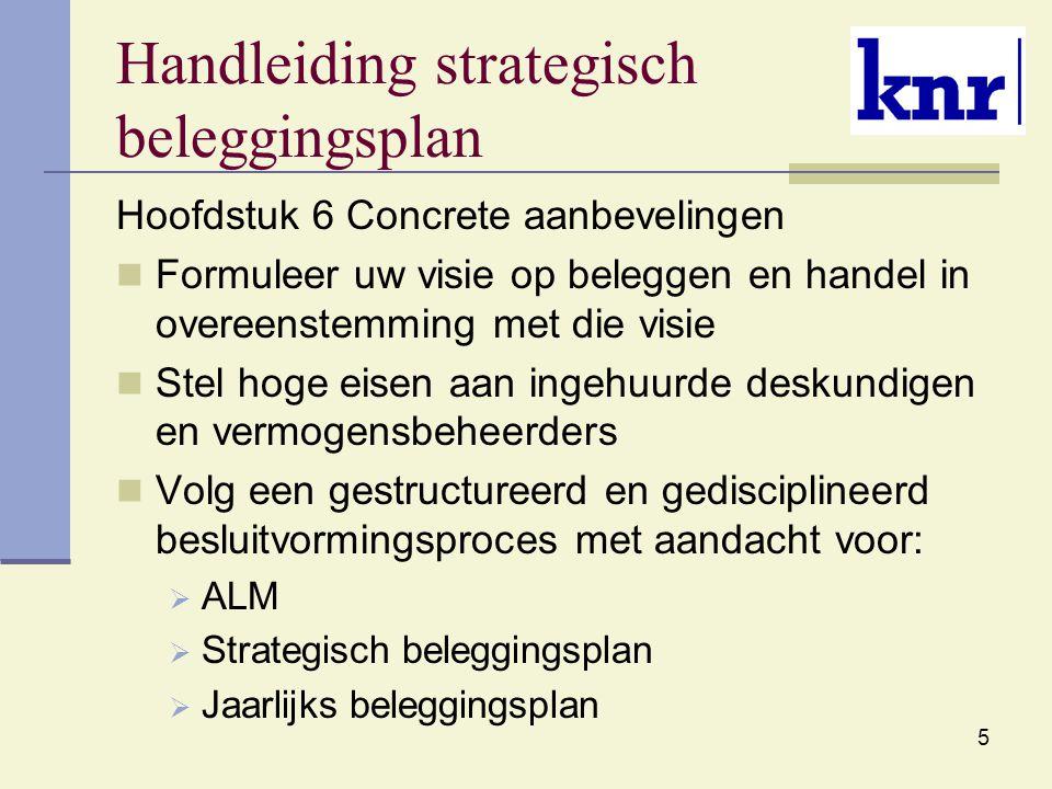5 Handleiding strategisch beleggingsplan Hoofdstuk 6 Concrete aanbevelingen Formuleer uw visie op beleggen en handel in overeenstemming met die visie Stel hoge eisen aan ingehuurde deskundigen en vermogensbeheerders Volg een gestructureerd en gedisciplineerd besluitvormingsproces met aandacht voor:  ALM  Strategisch beleggingsplan  Jaarlijks beleggingsplan