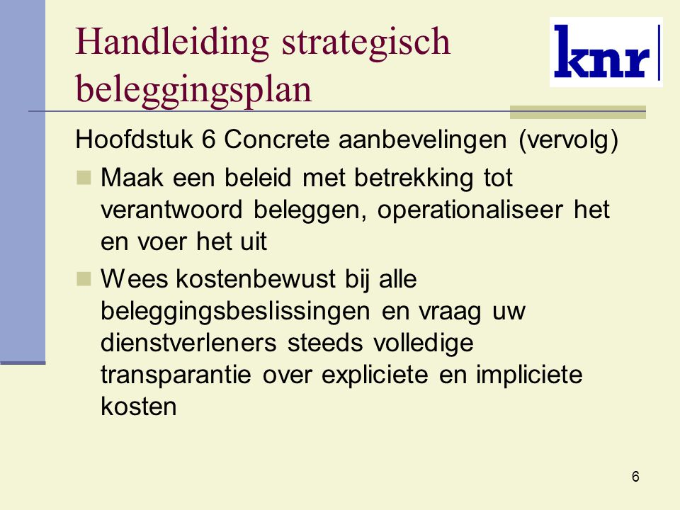 6 Handleiding strategisch beleggingsplan Hoofdstuk 6 Concrete aanbevelingen (vervolg) Maak een beleid met betrekking tot verantwoord beleggen, operationaliseer het en voer het uit Wees kostenbewust bij alle beleggingsbeslissingen en vraag uw dienstverleners steeds volledige transparantie over expliciete en impliciete kosten