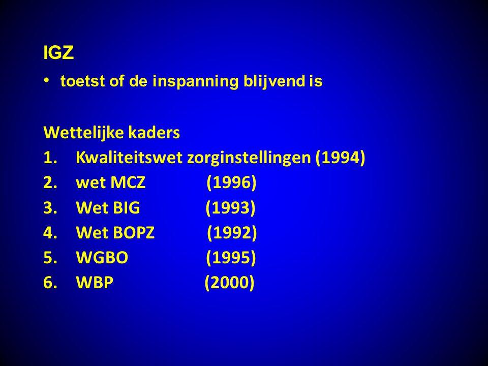 IGZ toetst of de inspanning blijvend is Wettelijke kaders 1.Kwaliteitswet zorginstellingen (1994) 2.wet MCZ (1996) 3.Wet BIG (1993) 4.Wet BOPZ (1992)