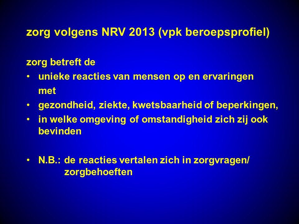 zorg volgens NRV 2013 (vpk beroepsprofiel) zorg betreft de unieke reacties van mensen op en ervaringen met gezondheid, ziekte, kwetsbaarheid of beperk