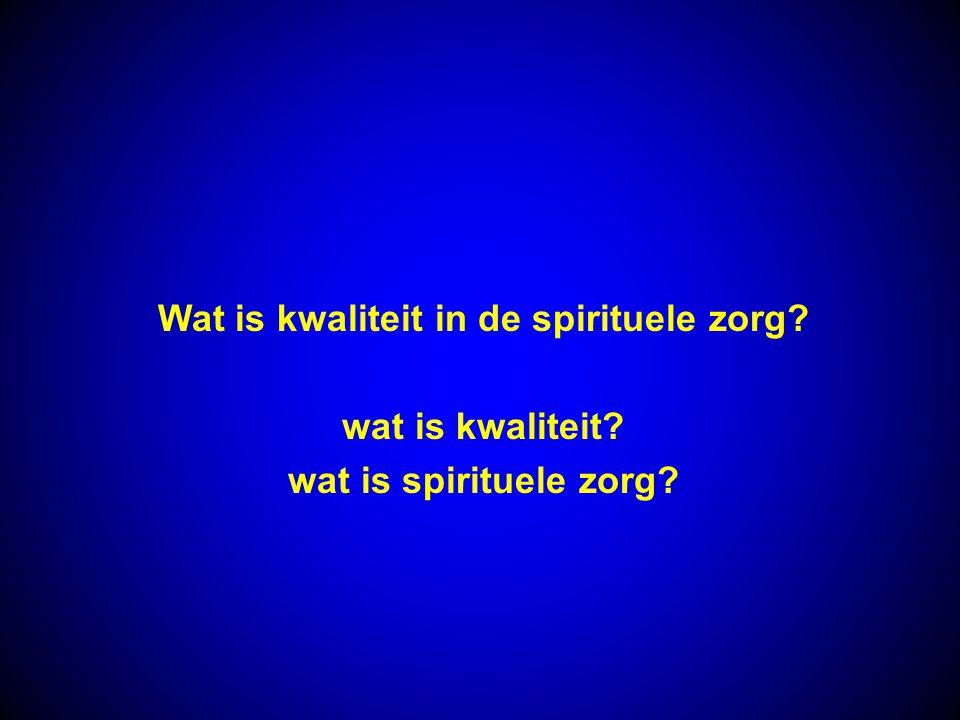 Wat is kwaliteit in de spirituele zorg? wat is kwaliteit? wat is spirituele zorg?