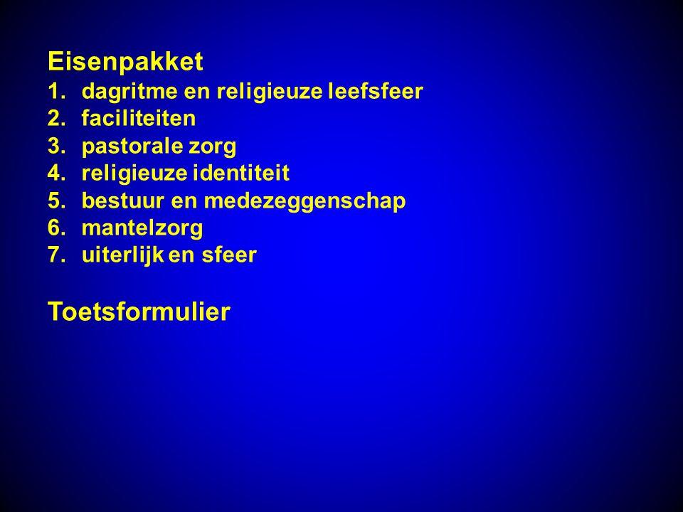 Eisenpakket 1.dagritme en religieuze leefsfeer 2.faciliteiten 3.pastorale zorg 4.religieuze identiteit 5.bestuur en medezeggenschap 6.mantelzorg 7.uit