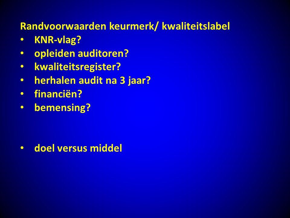Randvoorwaarden keurmerk/ kwaliteitslabel KNR-vlag? opleiden auditoren? kwaliteitsregister? herhalen audit na 3 jaar? financiën? bemensing? doel versu
