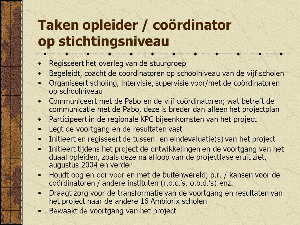 Taken opleider / coördinator op stichtingsniveau Regisseert het overleg van de stuurgroep Begeleidt, coacht de coördinatoren op schoolniveau van de vi