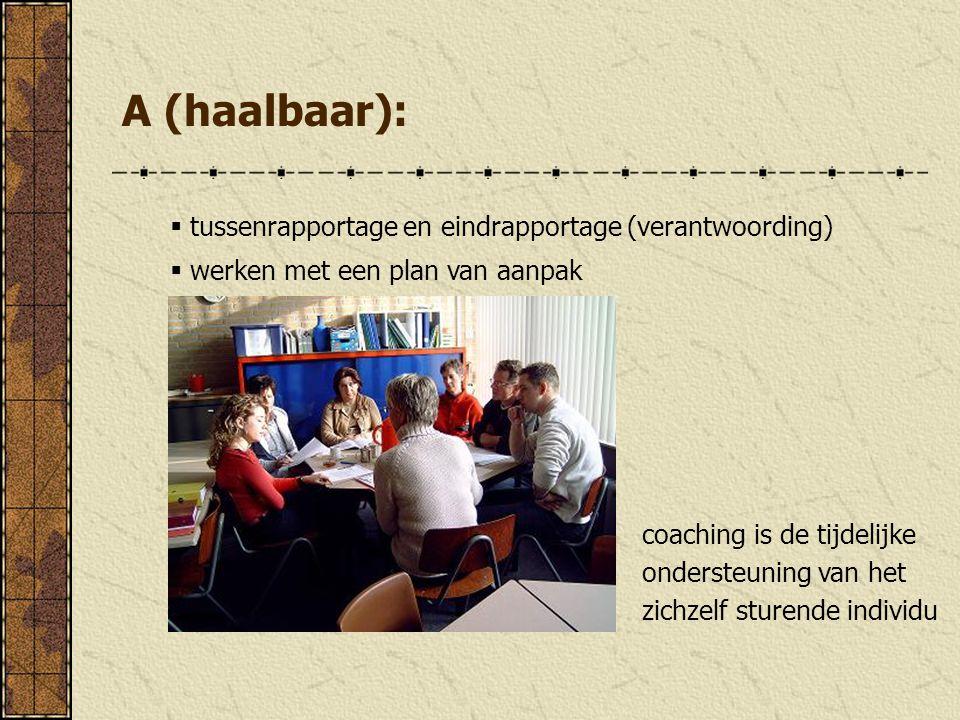 A (haalbaar):  tussenrapportage en eindrapportage (verantwoording)  werken met een plan van aanpak coaching is de tijdelijke ondersteuning van het z