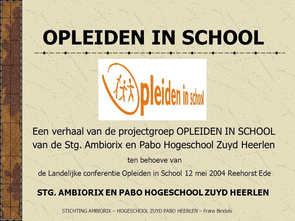 OPLEIDEN IN SCHOOL Een verhaal van de projectgroep OPLEIDEN IN SCHOOL van de Stg. Ambiorix en Pabo Hogeschool Zuyd Heerlen ten behoeve van de Landelij