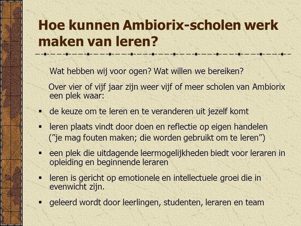Hoe kunnen Ambiorix-scholen werk maken van leren? Wat hebben wij voor ogen? Wat willen we bereiken? Over vier of vijf jaar zijn weer vijf of meer scho