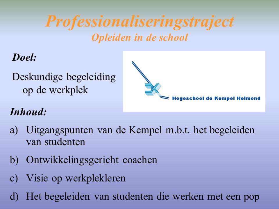Professionaliseringstraject Opleiden in de school Doel: Deskundige begeleiding op de werkplek Inhoud: a)Uitgangspunten van de Kempel m.b.t. het begele