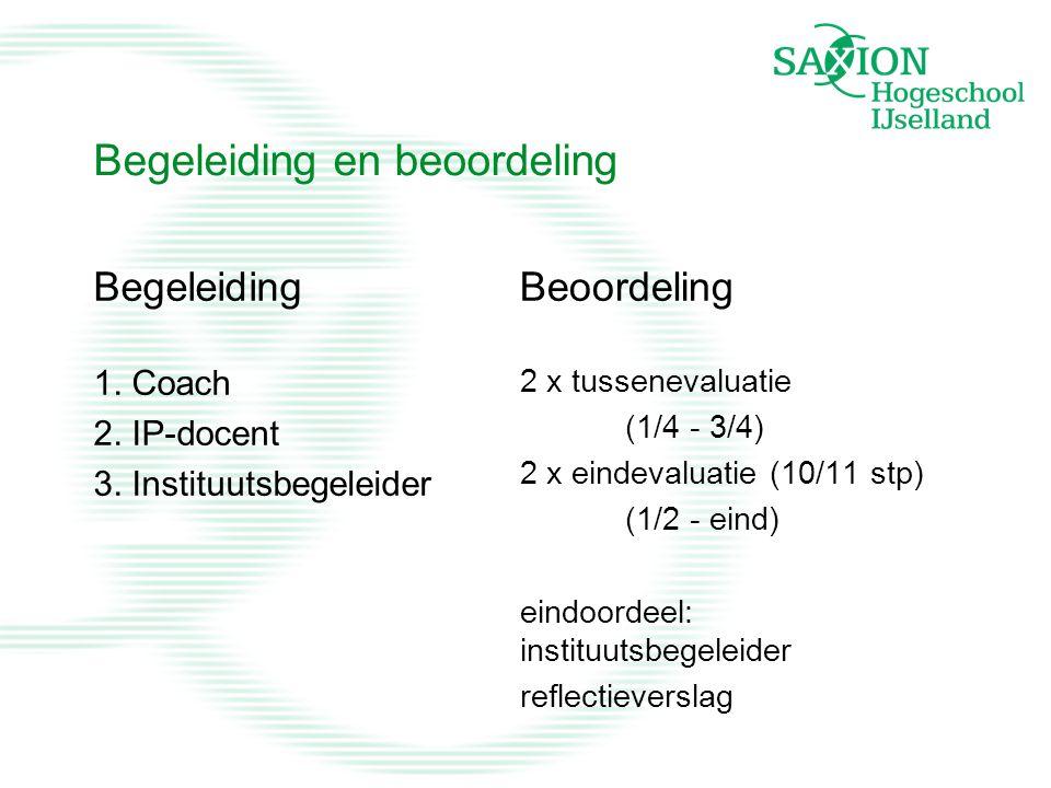 Begeleiding en beoordeling Begeleiding 1. Coach 2. IP-docent 3. Instituutsbegeleider Beoordeling 2 x tussenevaluatie (1/4 - 3/4) 2 x eindevaluatie (10